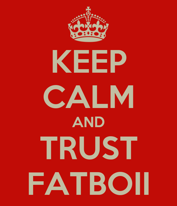 KEEP CALM AND TRUST FATBOII