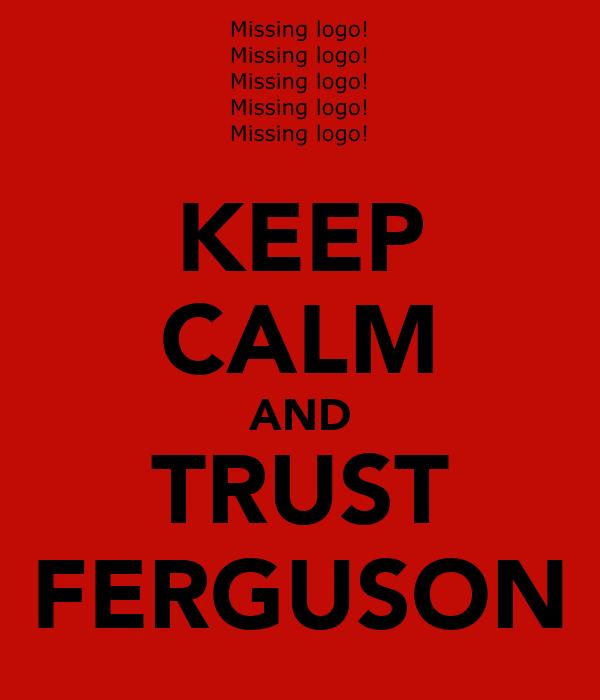 KEEP CALM AND TRUST FERGUSON