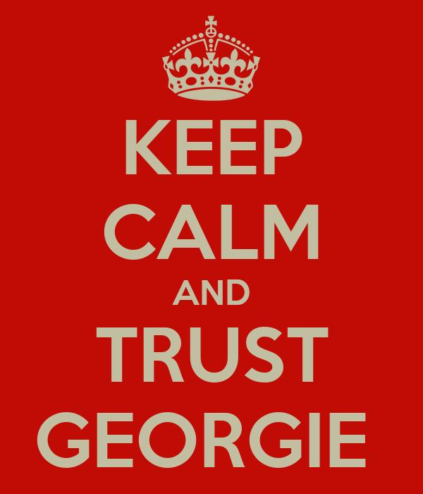 KEEP CALM AND TRUST GEORGIE