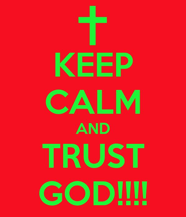 KEEP CALM AND TRUST GOD!!!!