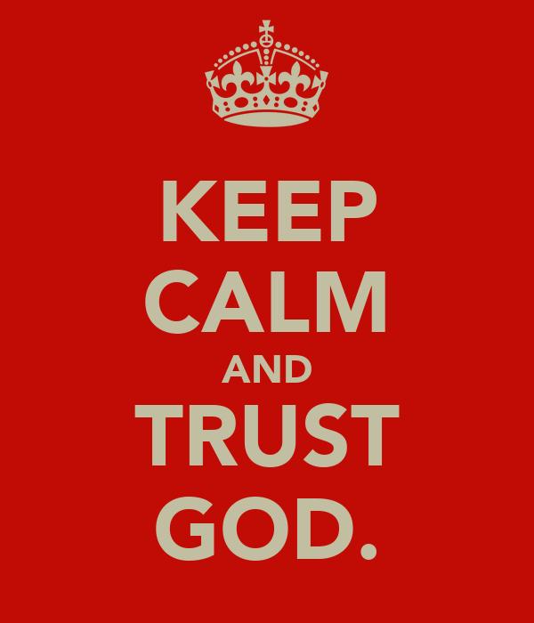 KEEP CALM AND TRUST GOD.