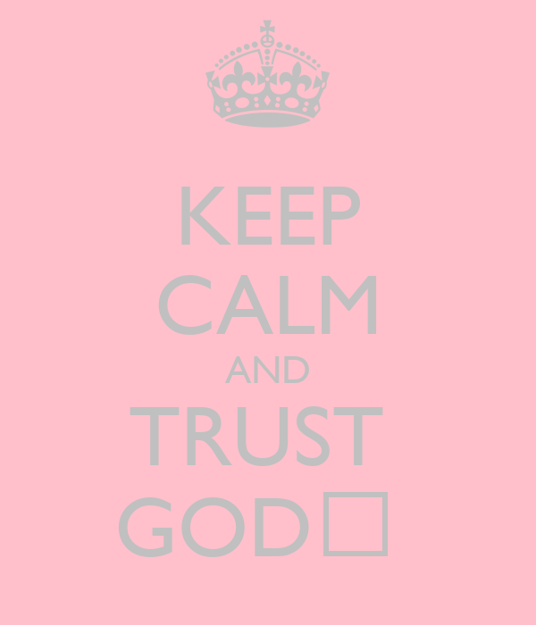 KEEP CALM AND TRUST  GOD♡