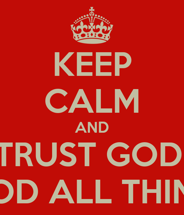 KEEP CALM AND TRUST GOD. BECAUSE WITH GOD ALL THINGS ARE POSSIBLE