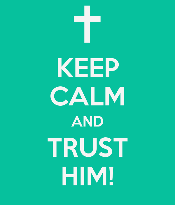 KEEP CALM AND TRUST HIM!