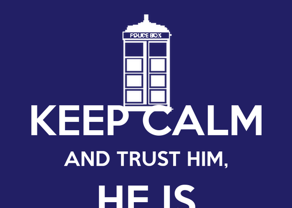 KEEP CALM AND TRUST HIM, HE IS THE DOCTOR