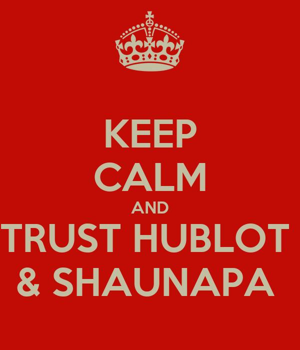 KEEP CALM AND TRUST HUBLOT  & SHAUNAPA
