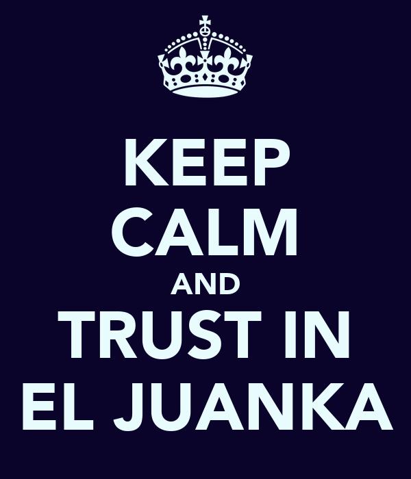 KEEP CALM AND TRUST IN EL JUANKA