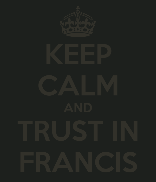 KEEP CALM AND TRUST IN FRANCIS