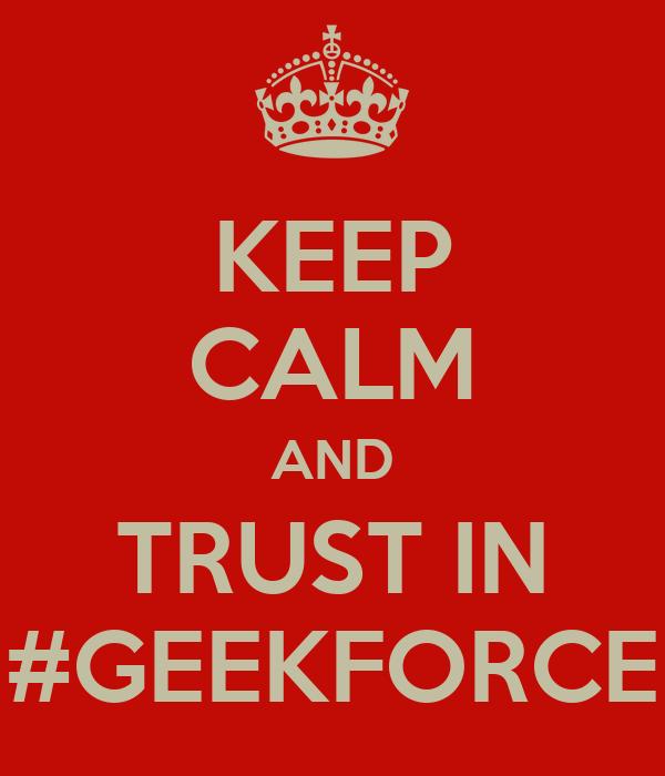 KEEP CALM AND TRUST IN #GEEKFORCE