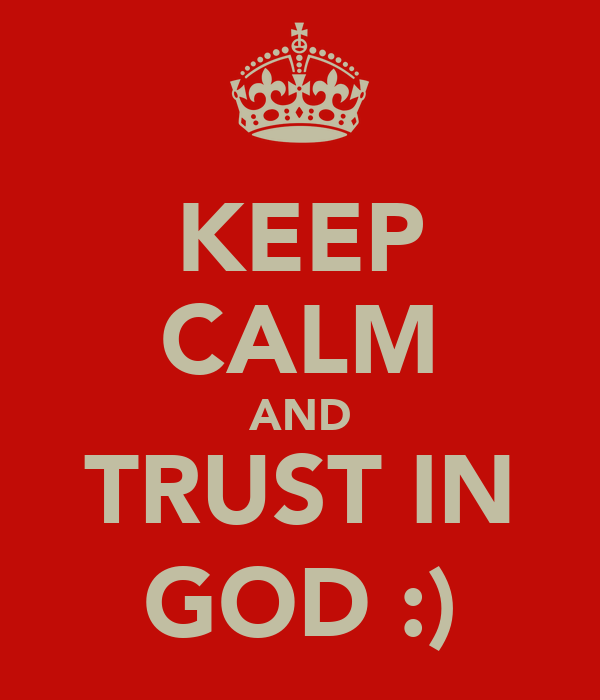 KEEP CALM AND TRUST IN GOD :)