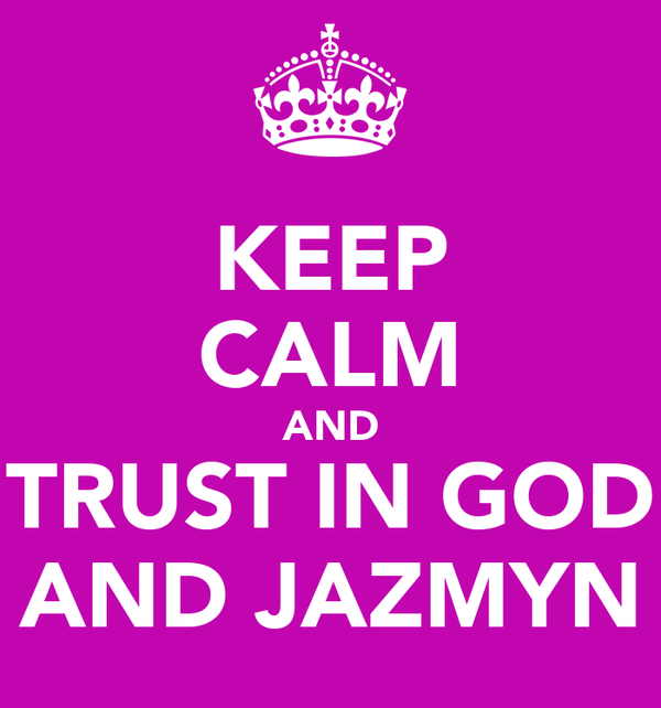 KEEP CALM AND TRUST IN GOD AND JAZMYN
