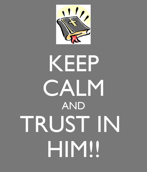 KEEP CALM AND TRUST IN  HIM!!