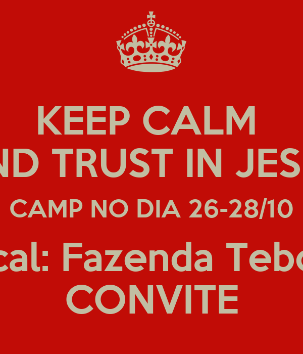 KEEP CALM  AND TRUST IN JESUS CAMP NO DIA 26-28/10 Local: Fazenda Teboes CONVITE