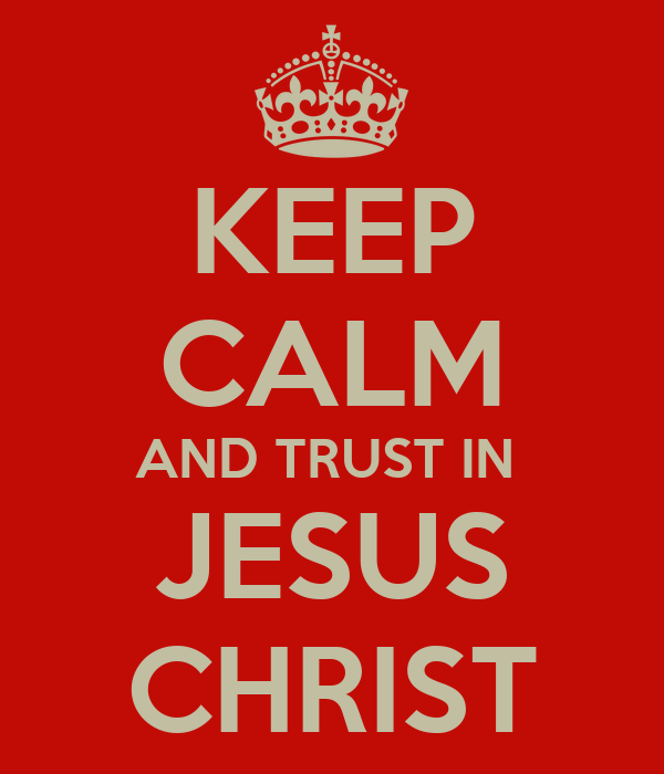 KEEP CALM AND TRUST IN  JESUS CHRIST