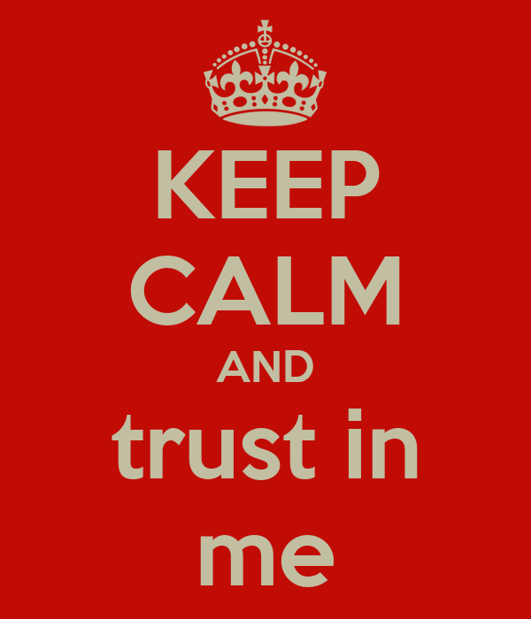 KEEP CALM AND trust in me
