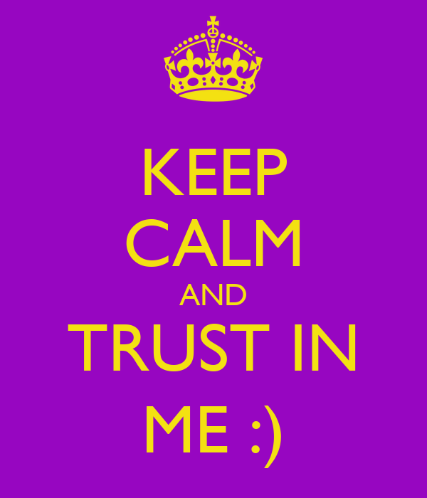 KEEP CALM AND TRUST IN ME :)