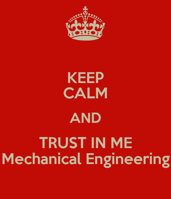 KEEP CALM AND TRUST IN ME Mechanical Engineering