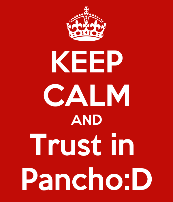 KEEP CALM AND Trust in  Pancho:D