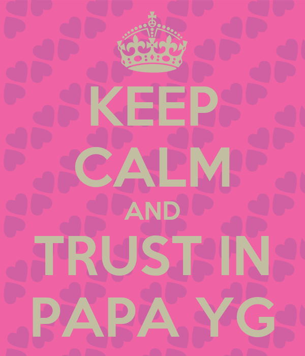 KEEP CALM AND TRUST IN PAPA YG