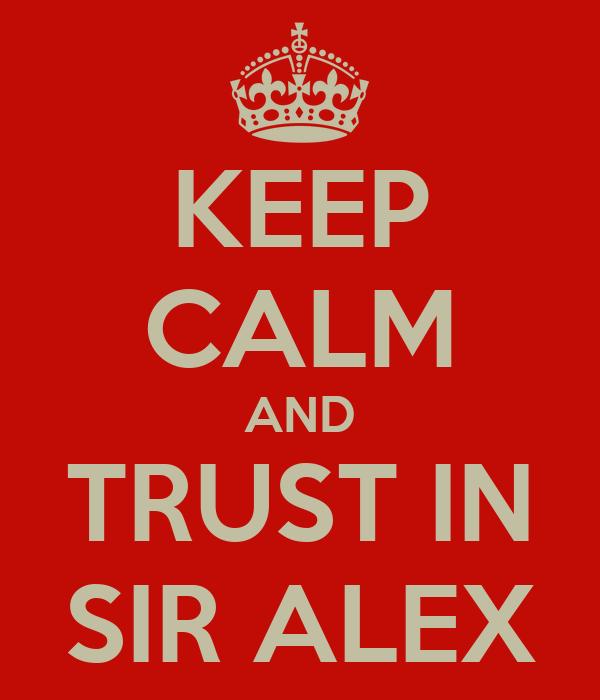 KEEP CALM AND TRUST IN SIR ALEX