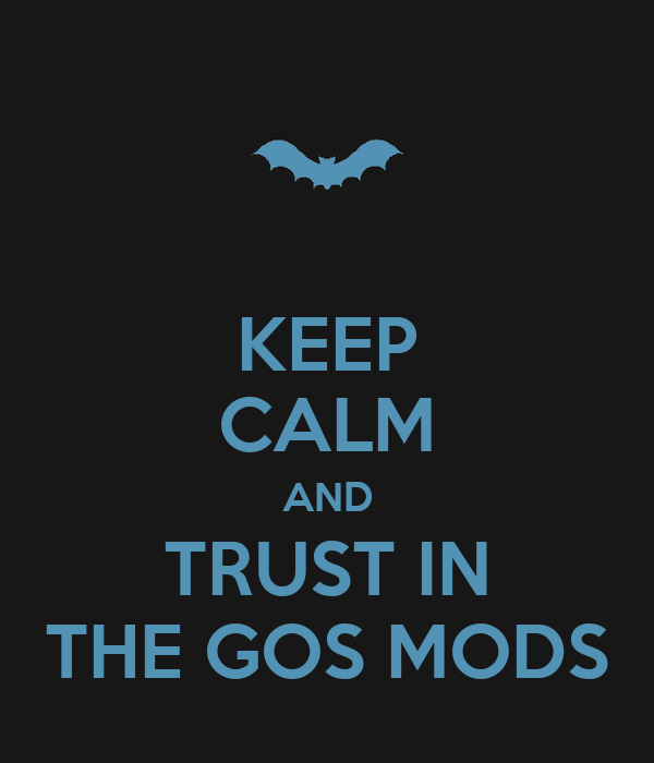 KEEP CALM AND TRUST IN THE GOS MODS