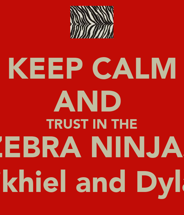 KEEP CALM AND  TRUST IN THE ZEBRA NINJAS (Nikhiel and Dylan)