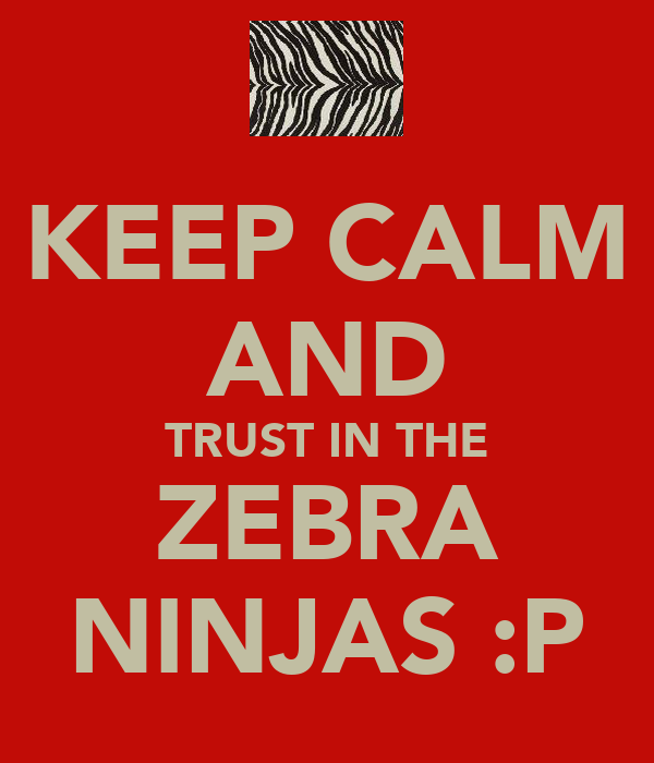 KEEP CALM AND TRUST IN THE ZEBRA NINJAS :P