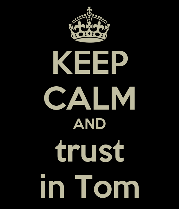 KEEP CALM AND trust in Tom