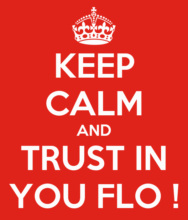 KEEP CALM AND TRUST IN YOU FLO !