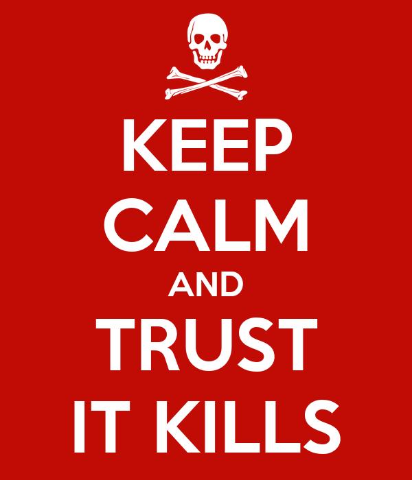 KEEP CALM AND TRUST IT KILLS
