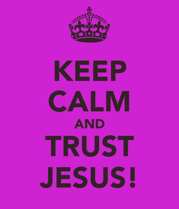 KEEP CALM AND TRUST JESUS!
