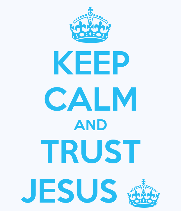 KEEP CALM AND TRUST JESUS ^