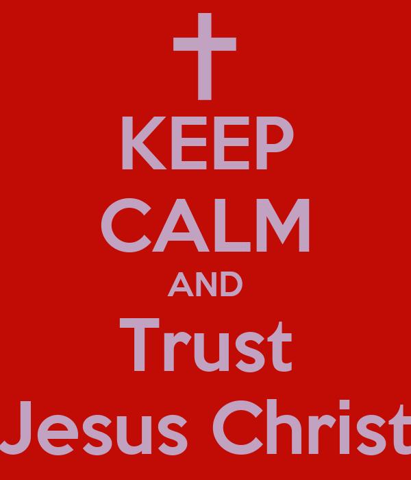 KEEP CALM AND Trust Jesus Christ