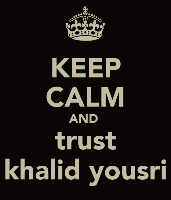 KEEP CALM AND  trust khalid yousri