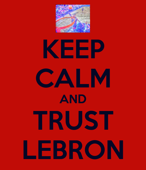KEEP CALM AND TRUST LEBRON