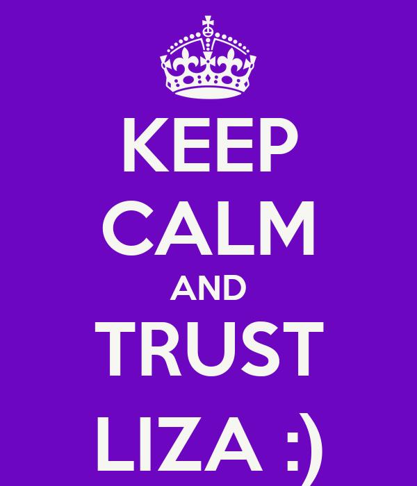 KEEP CALM AND TRUST LIZA :)