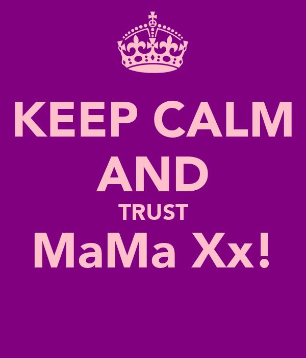 KEEP CALM AND TRUST MaMa Xx!