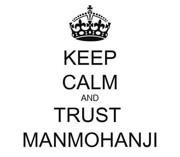 KEEP CALM AND TRUST  MANMOHANJI