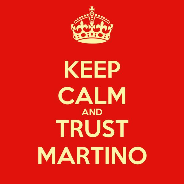 KEEP CALM AND TRUST MARTINO