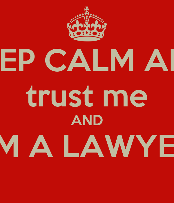 KEEP CALM AND trust me AND I'M A LAWYER