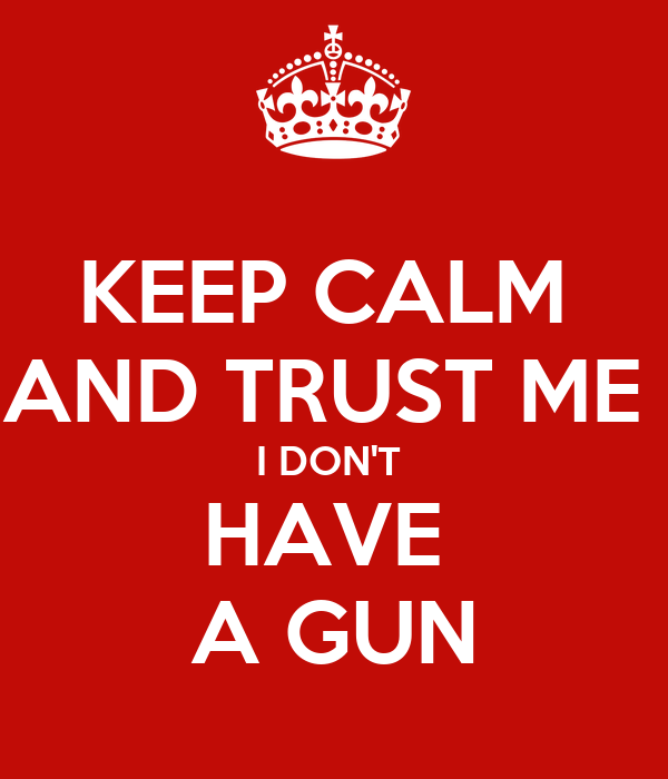 KEEP CALM  AND TRUST ME  I DON'T  HAVE  A GUN