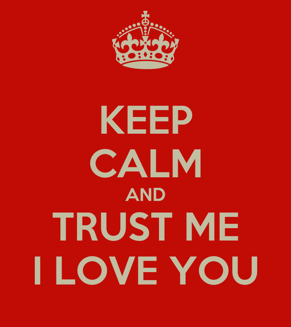 KEEP CALM AND TRUST ME I LOVE YOU