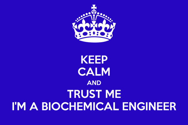 KEEP CALM AND TRUST ME I'M A BIOCHEMICAL ENGINEER