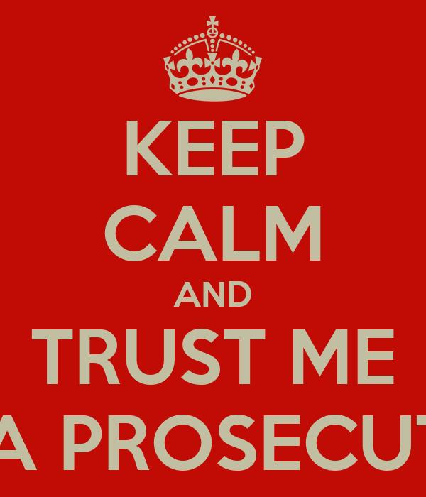 KEEP CALM AND TRUST ME I'M A PROSECUTOR