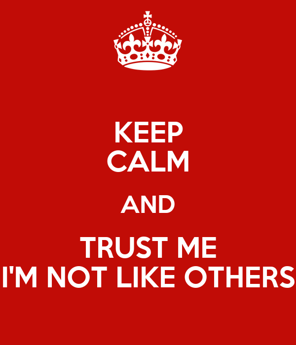 KEEP CALM AND TRUST ME I'M NOT LIKE OTHERS