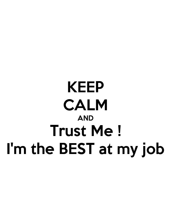 KEEP CALM AND Trust Me ! I'm the BEST at my job