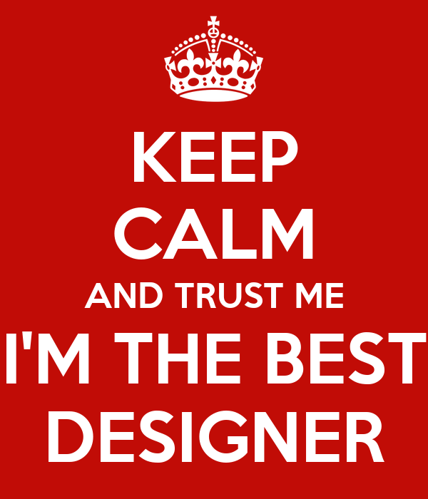 KEEP CALM AND TRUST ME I'M THE BEST DESIGNER