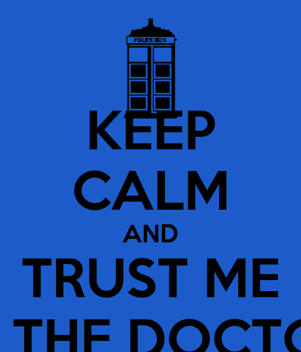 KEEP CALM AND TRUST ME I'M THE DOCTOR!