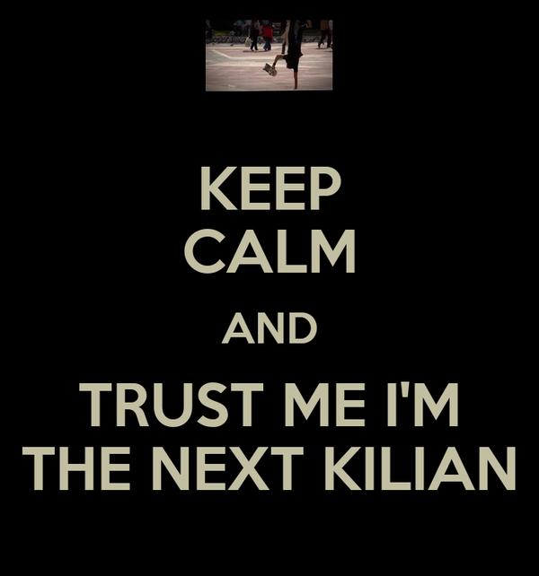 KEEP CALM AND TRUST ME I'M THE NEXT KILIAN