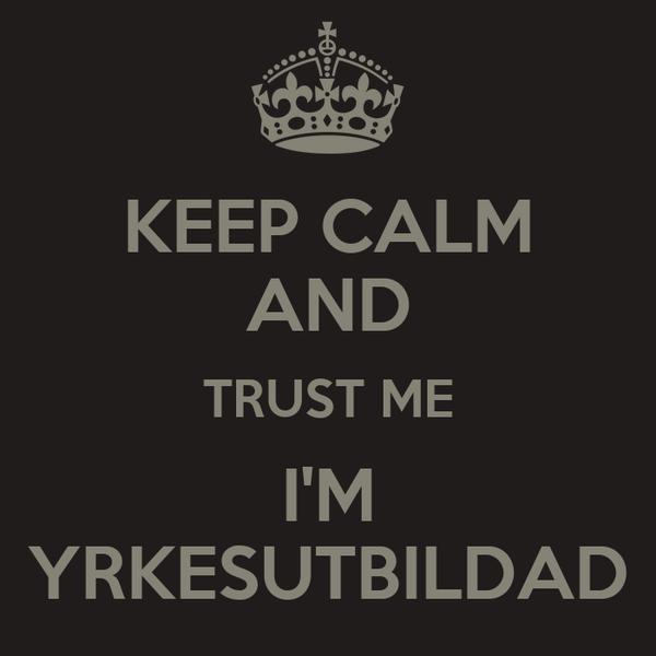 KEEP CALM AND TRUST ME I'M YRKESUTBILDAD